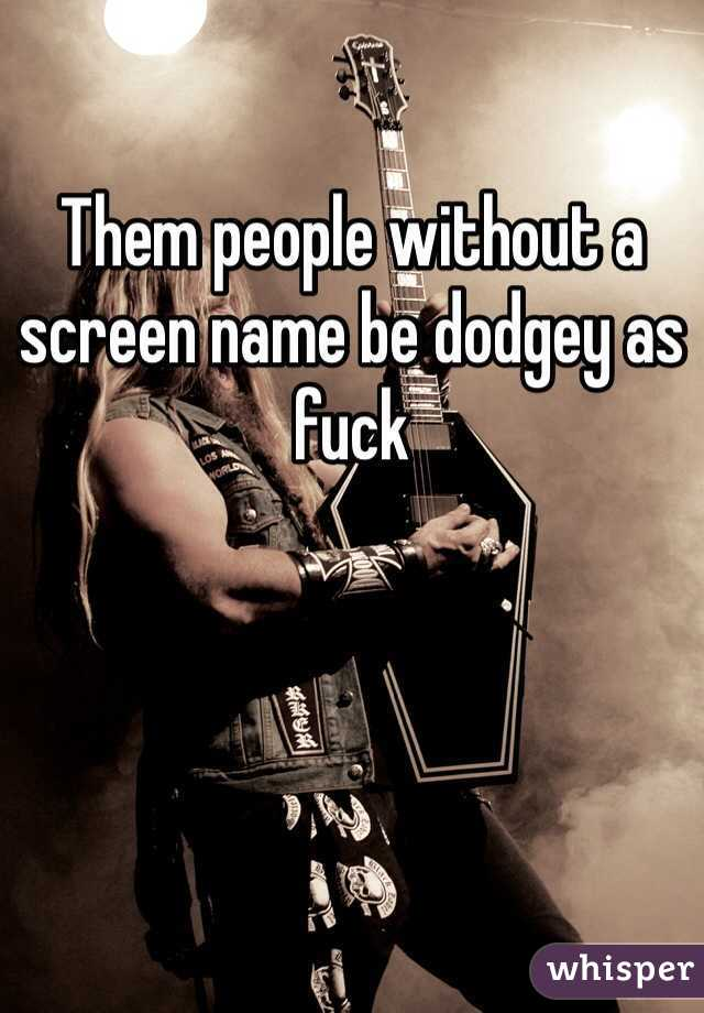 Them people without a screen name be dodgey as fuck