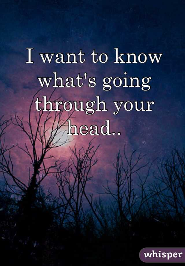 I want to know what's going through your head..