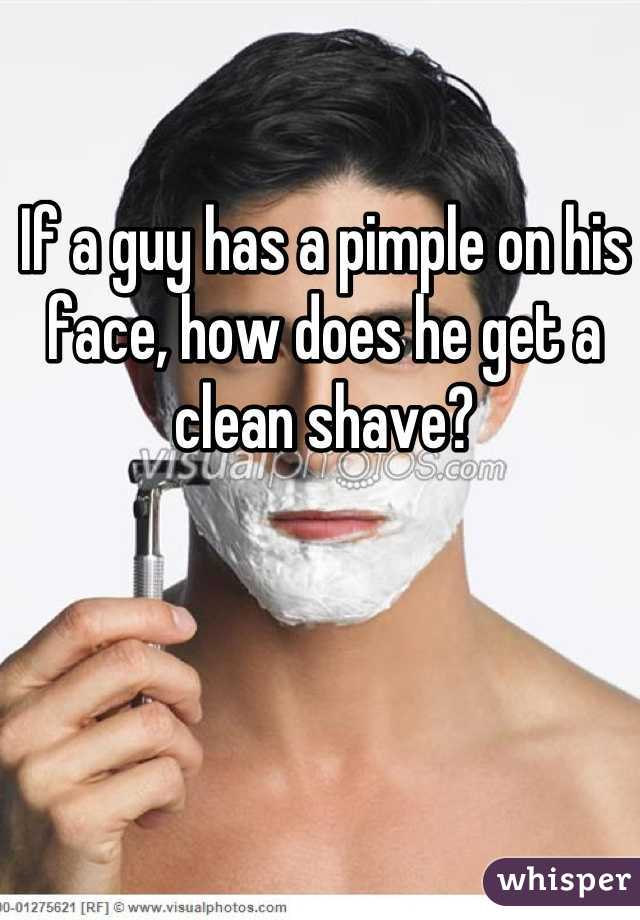 If a guy has a pimple on his face, how does he get a clean shave?