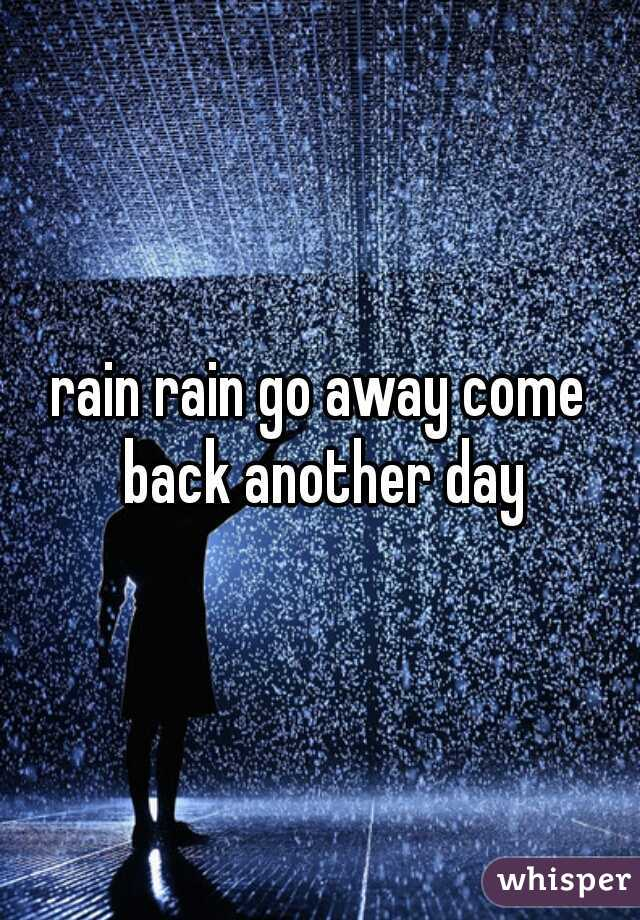 rain rain go away come back another day
