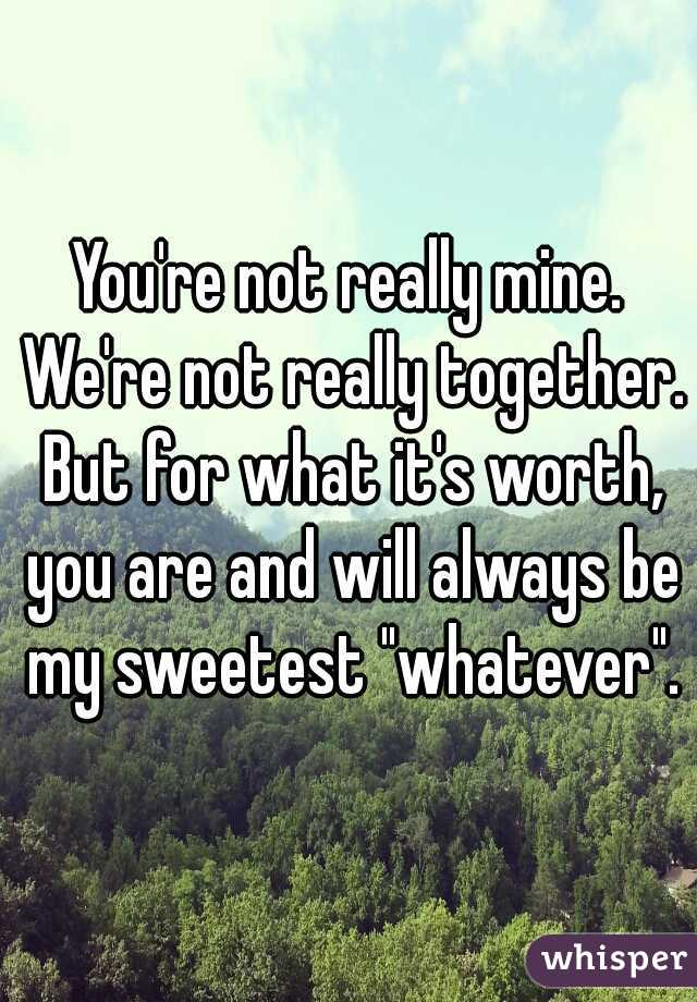 """You're not really mine. We're not really together. But for what it's worth, you are and will always be my sweetest """"whatever""""."""