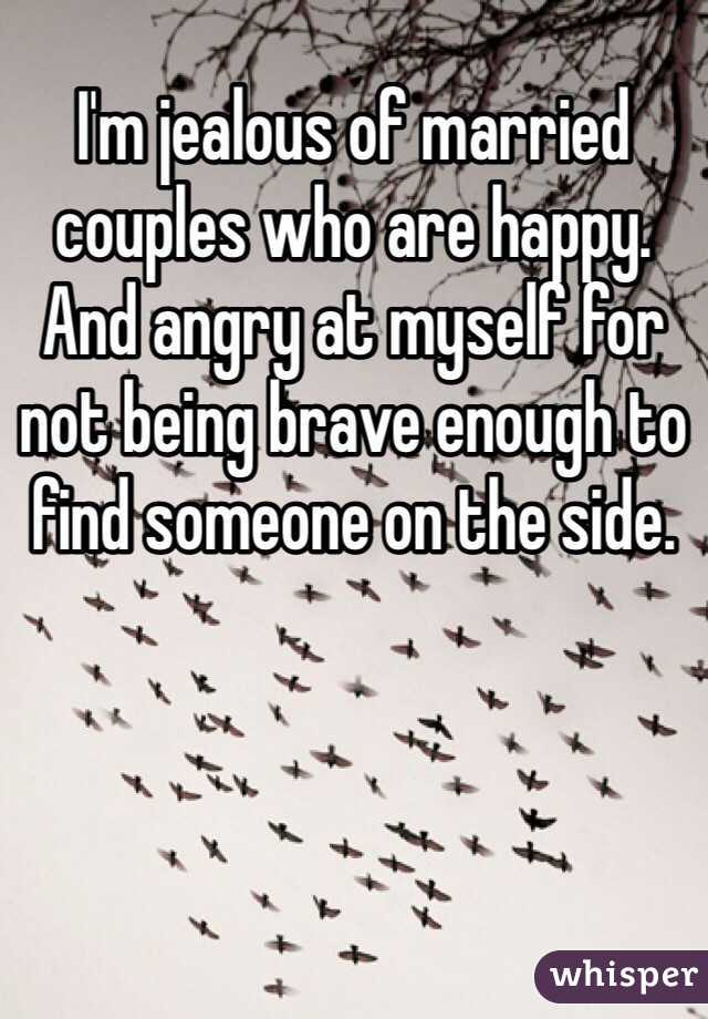 I'm jealous of married couples who are happy. And angry at myself for not being brave enough to find someone on the side.