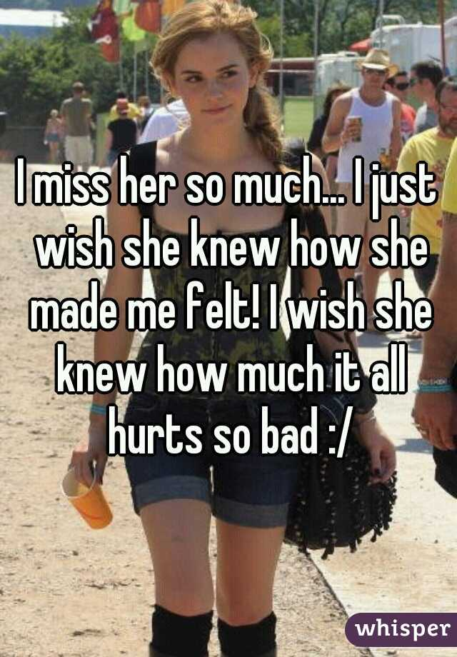 I miss her so much... I just wish she knew how she made me felt! I wish she knew how much it all hurts so bad :/