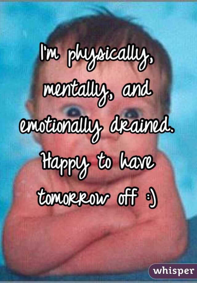 I'm physically, mentally, and emotionally drained. Happy to have tomorrow off :)