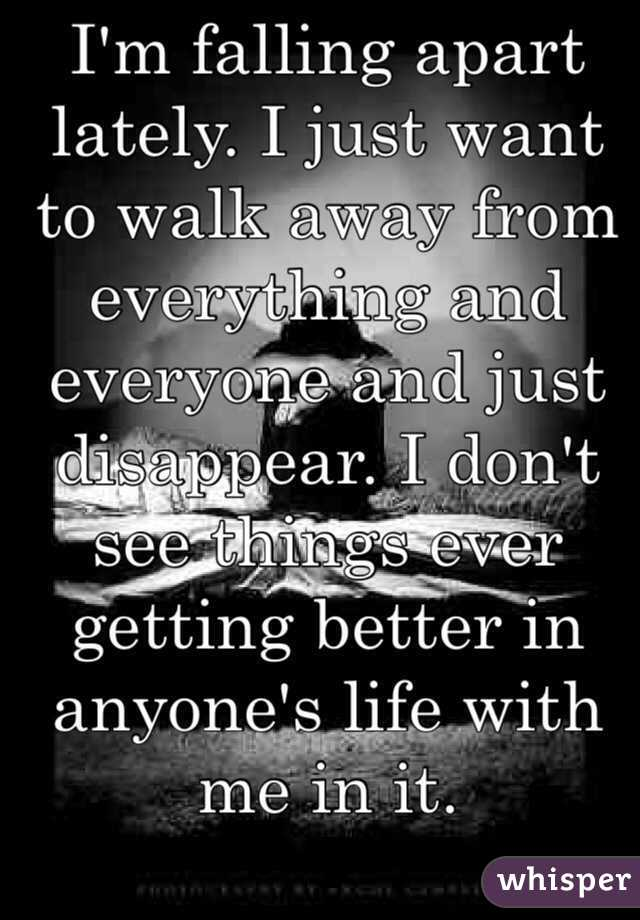 I'm falling apart lately. I just want to walk away from everything and everyone and just disappear. I don't see things ever getting better in anyone's life with me in it.