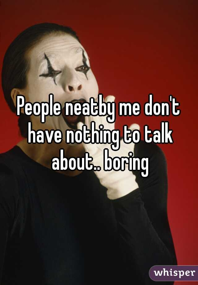 People neatby me don't have nothing to talk about.. boring