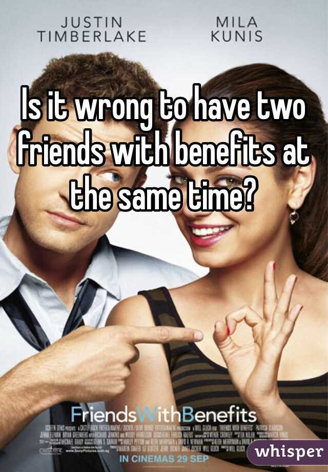 Is it wrong to have two friends with benefits at the same time?