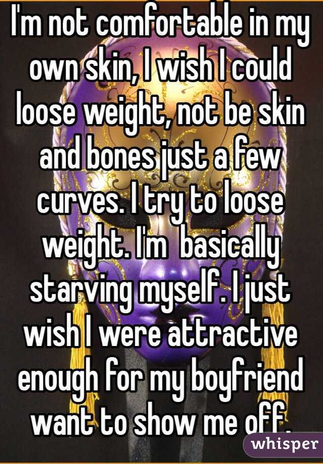 I'm not comfortable in my own skin, I wish I could loose weight, not be skin and bones just a few curves. I try to loose weight. I'm  basically starving myself. I just wish I were attractive enough for my boyfriend want to show me off.