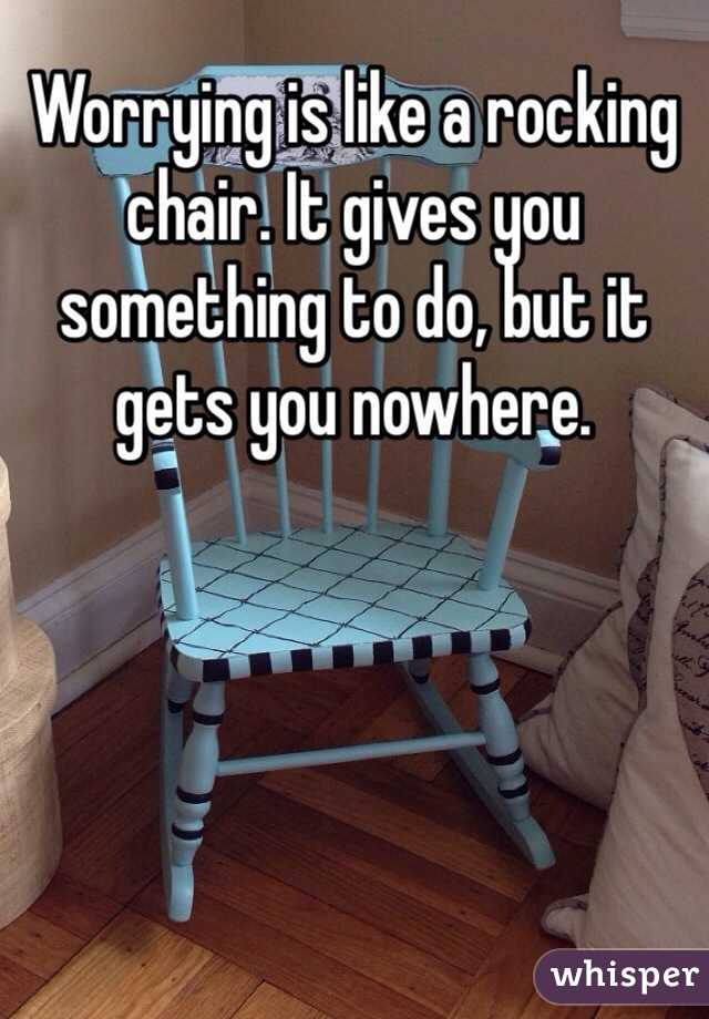 Worrying is like a rocking chair. It gives you something to do, but it gets you nowhere.