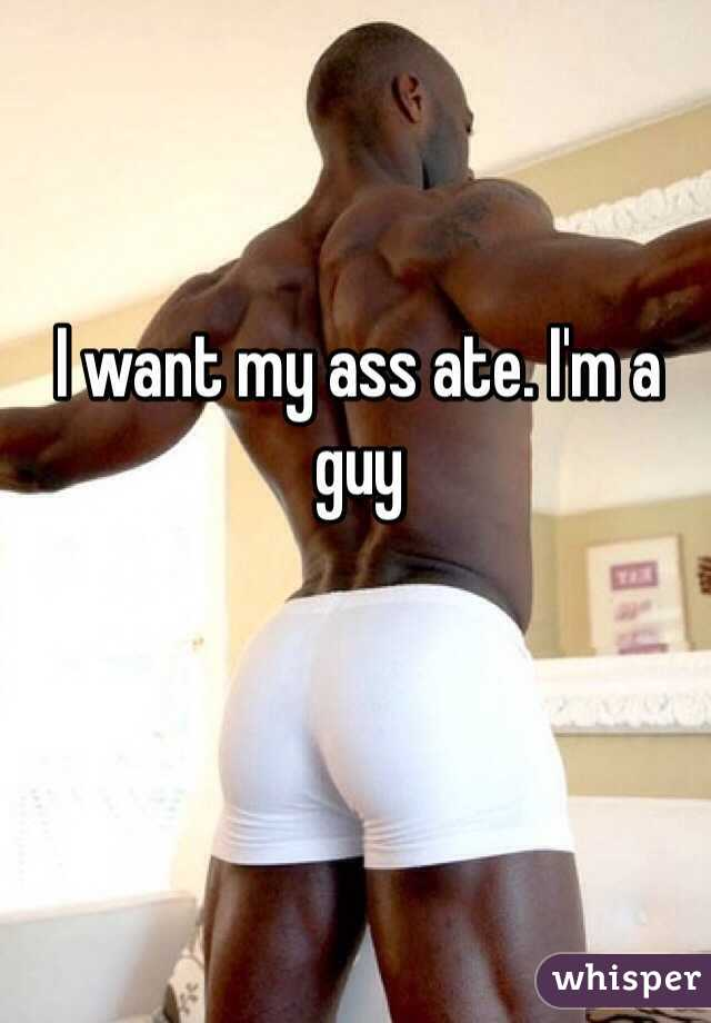 I want my ass ate. I'm a guy
