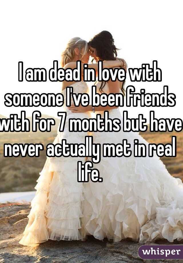I am dead in love with someone I've been friends with for 7 months but have never actually met in real life.