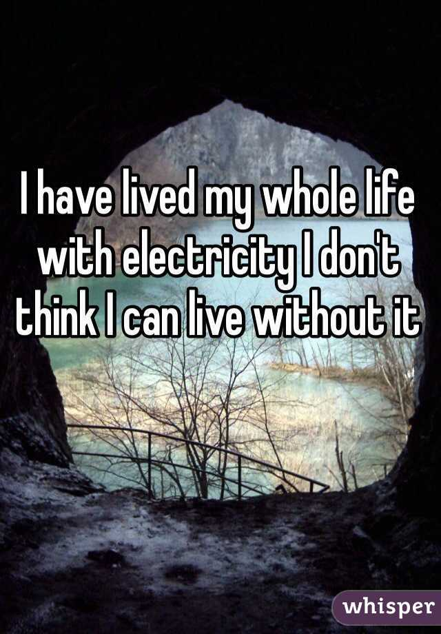 I have lived my whole life with electricity I don't think I can live without it