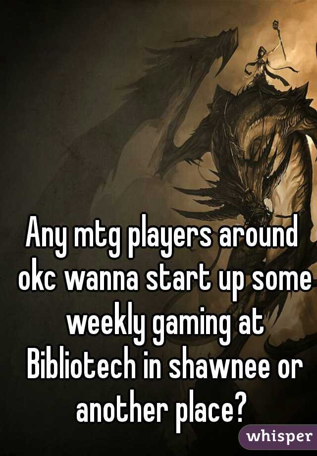 Any mtg players around okc wanna start up some weekly gaming at Bibliotech in shawnee or another place?