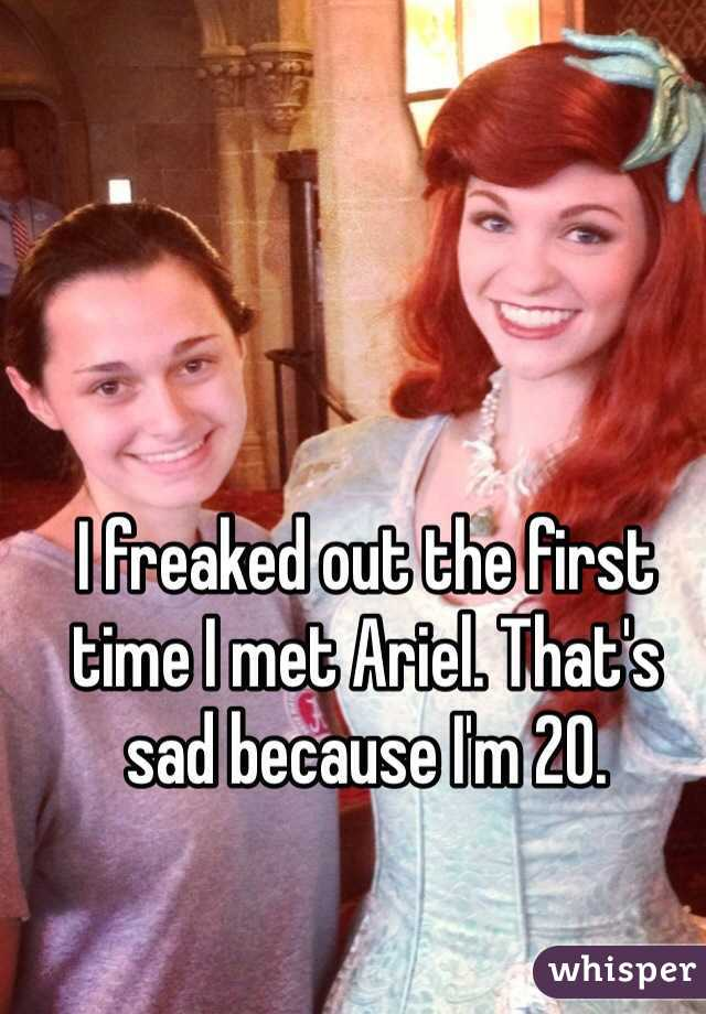 I freaked out the first time I met Ariel. That's sad because I'm 20.