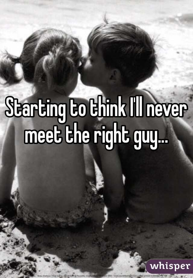 Starting to think I'll never meet the right guy...