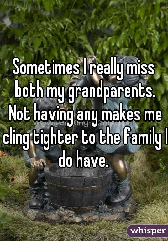 Sometimes I really miss both my grandparents. Not having any makes me cling tighter to the family I do have.