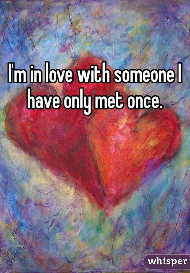 I'm in love with someone I have only met once.