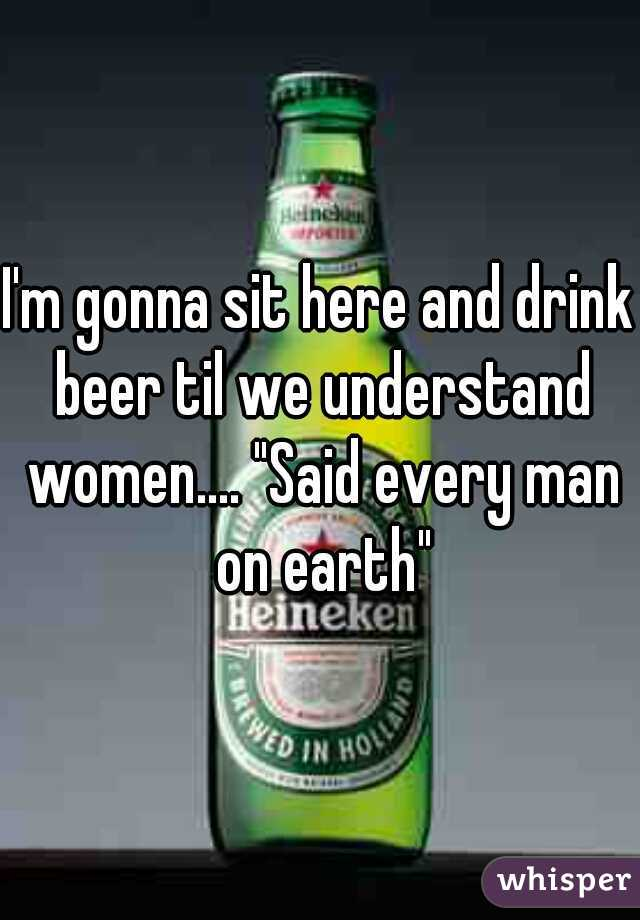 "I'm gonna sit here and drink beer til we understand women.... ""Said every man on earth"""