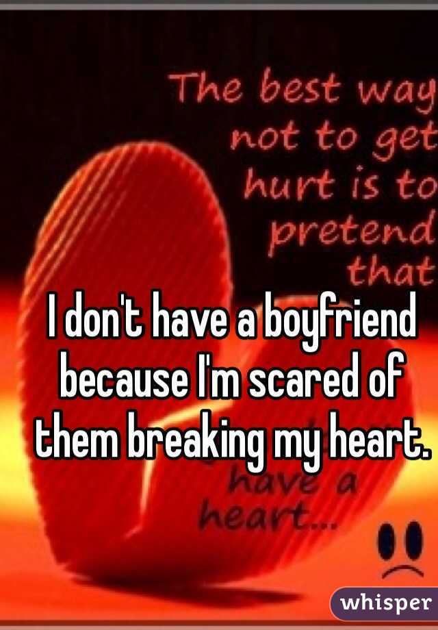 I don't have a boyfriend because I'm scared of them breaking my heart.