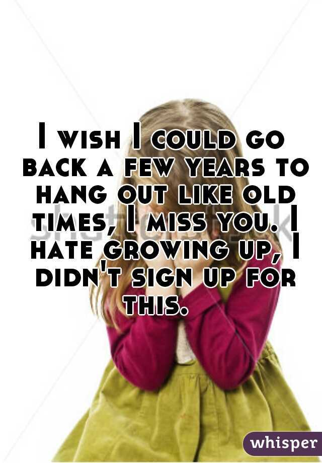 I wish I could go back a few years to hang out like old times, I miss you. I hate growing up, I didn't sign up for this.