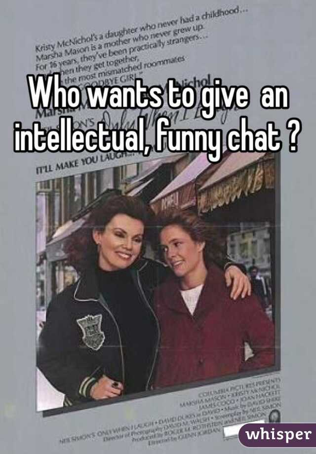 Who wants to give  an intellectual, funny chat ?