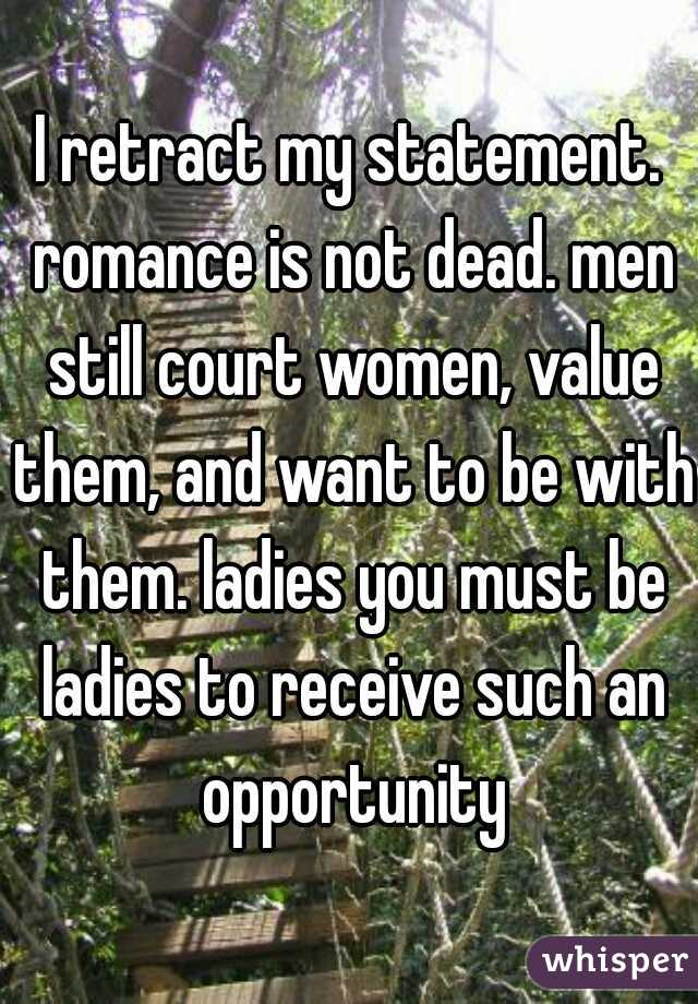 I retract my statement. romance is not dead. men still court women, value them, and want to be with them. ladies you must be ladies to receive such an opportunity
