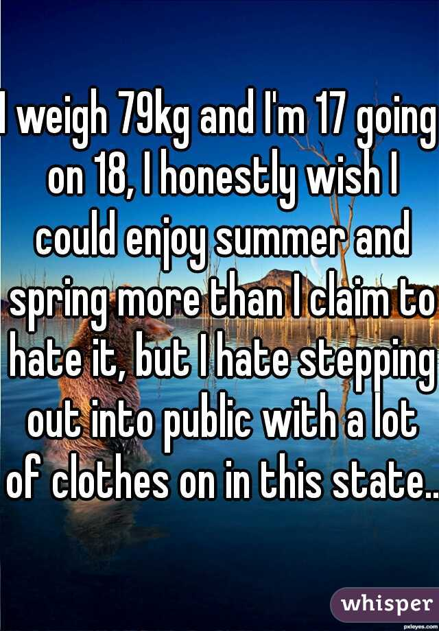 I weigh 79kg and I'm 17 going on 18, I honestly wish I could enjoy summer and spring more than I claim to hate it, but I hate stepping out into public with a lot of clothes on in this state...