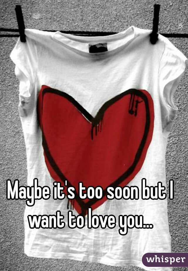 Maybe it's too soon but I want to love you...