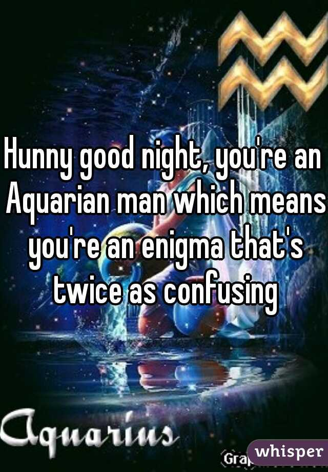 Hunny good night, you're an Aquarian man which means you're an enigma that's twice as confusing