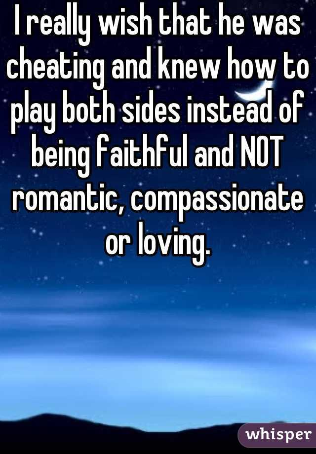I really wish that he was cheating and knew how to play both sides instead of being faithful and NOT romantic, compassionate or loving.