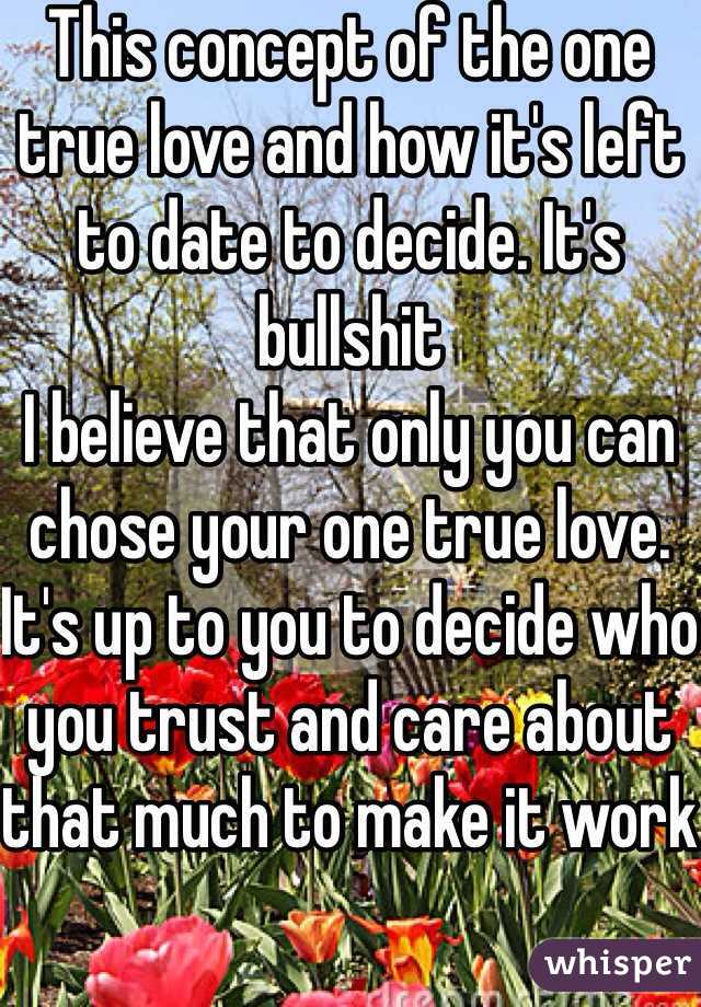This concept of the one true love and how it's left to date to decide. It's bullshit I believe that only you can chose your one true love. It's up to you to decide who you trust and care about that much to make it work