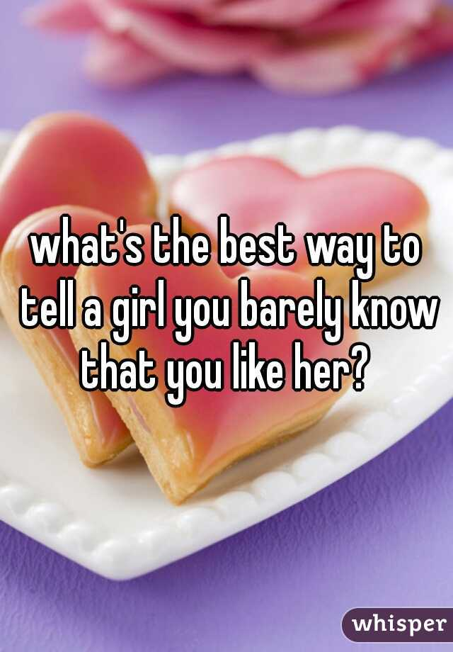 what's the best way to tell a girl you barely know that you like her?