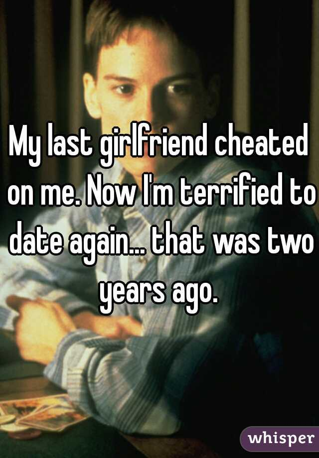 My last girlfriend cheated on me. Now I'm terrified to date again... that was two years ago.