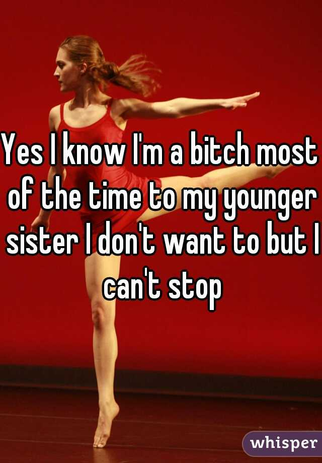 Yes I know I'm a bitch most of the time to my younger sister I don't want to but I can't stop