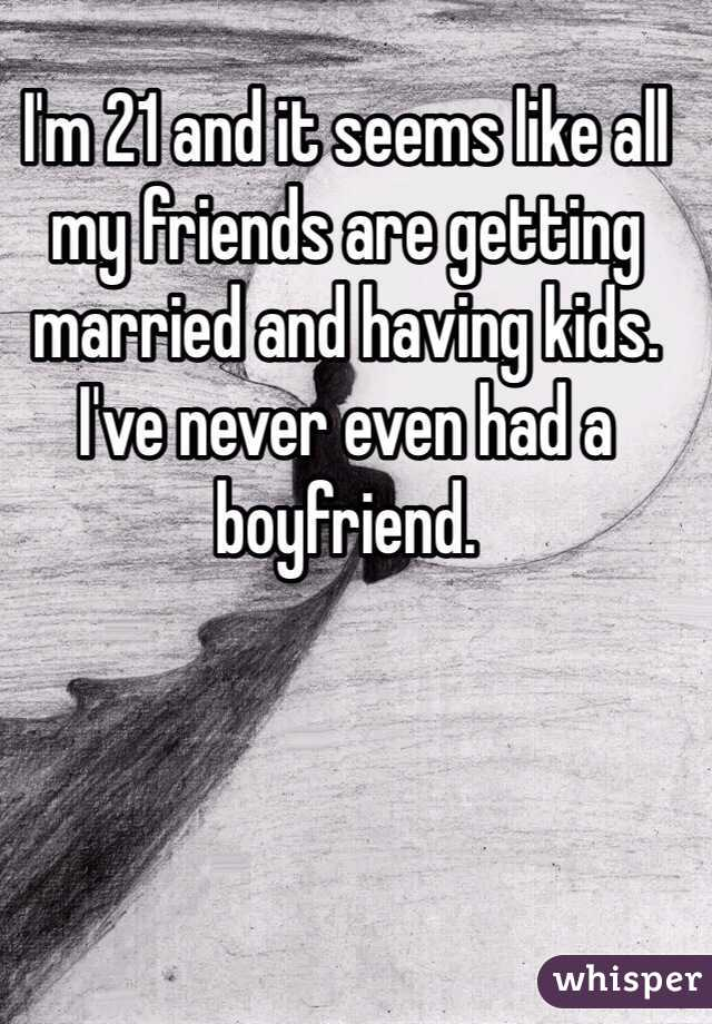 I'm 21 and it seems like all my friends are getting married and having kids. I've never even had a boyfriend.