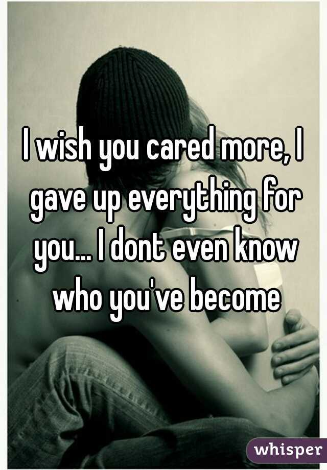 I wish you cared more, I gave up everything for you... I dont even know who you've become