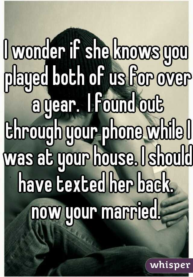 I wonder if she knows you played both of us for over a year.  I found out through your phone while I was at your house. I should have texted her back.  now your married.