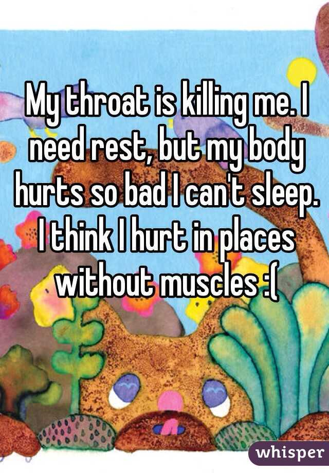 My throat is killing me. I need rest, but my body hurts so bad I can't sleep. I think I hurt in places without muscles :(