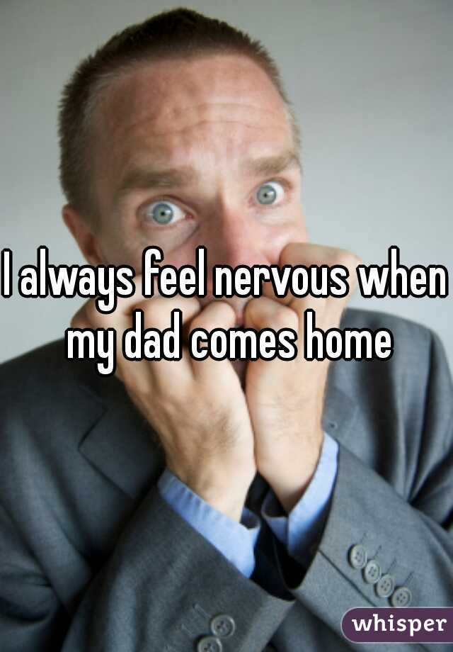 I always feel nervous when my dad comes home