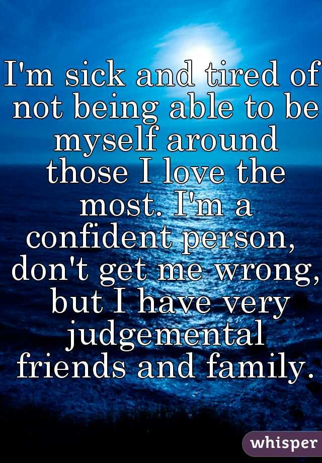 I'm sick and tired of not being able to be myself around those I love the most. I'm a confident person,  don't get me wrong,  but I have very judgemental friends and family.