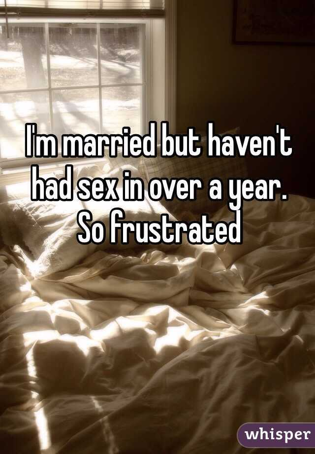 I'm married but haven't had sex in over a year. So frustrated