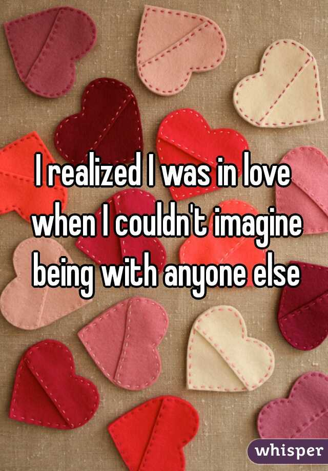 I realized I was in love when I couldn't imagine being with anyone else