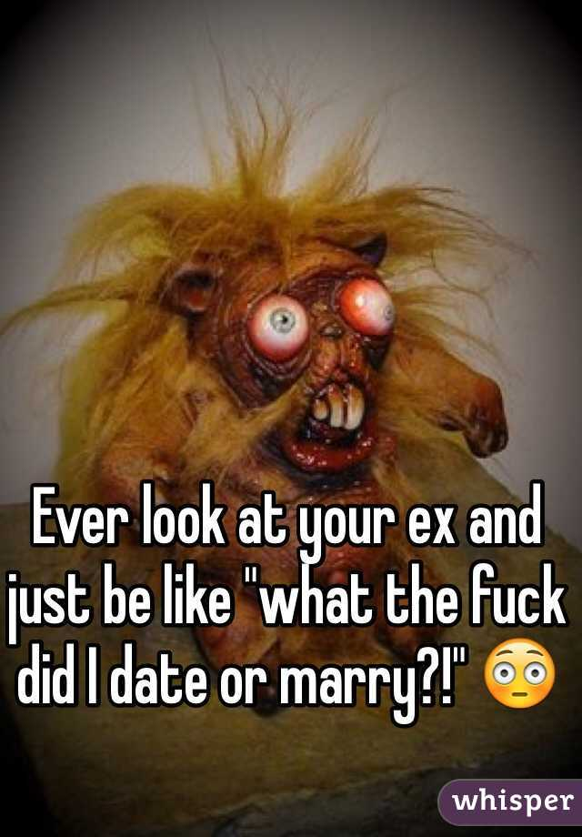 """Ever look at your ex and just be like """"what the fuck did I date or marry?!"""" 😳"""