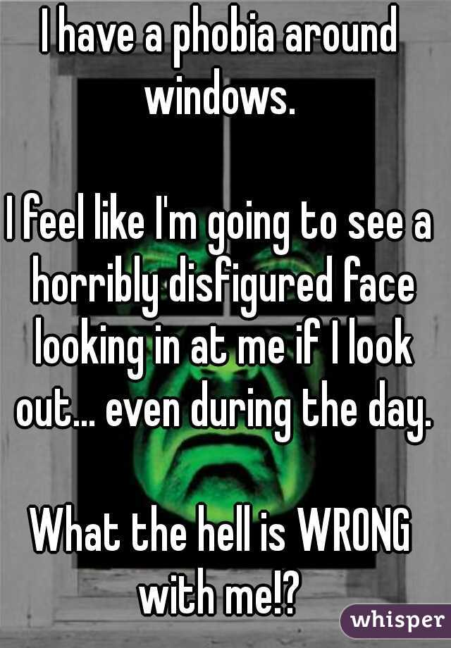 I have a phobia around windows.     I feel like I'm going to see a horribly disfigured face looking in at me if I look out... even during the day.    What the hell is WRONG with me!?