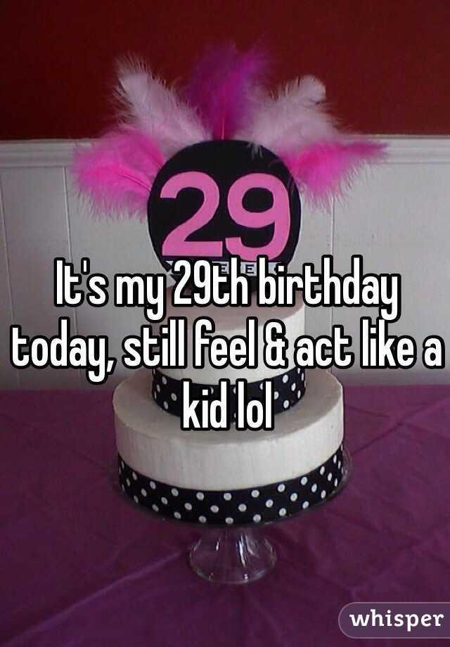 It's my 29th birthday today, still feel & act like a kid lol