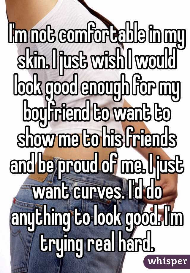I'm not comfortable in my skin. I just wish I would look good enough for my boyfriend to want to show me to his friends and be proud of me. I just want curves. I'd do anything to look good. I'm trying real hard.