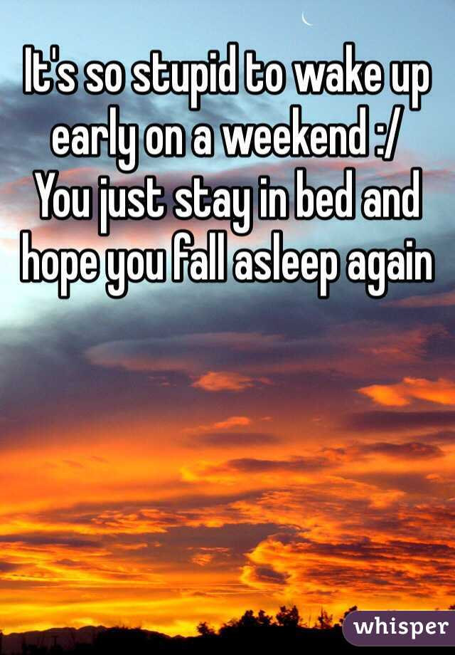 It's so stupid to wake up early on a weekend :/  You just stay in bed and hope you fall asleep again