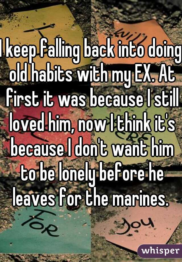 I keep falling back into doing old habits with my EX. At first it was because I still loved him, now I think it's because I don't want him to be lonely before he leaves for the marines.