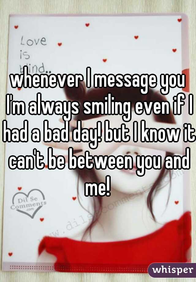 whenever I message you I'm always smiling even if I had a bad day! but I know it can't be between you and me!