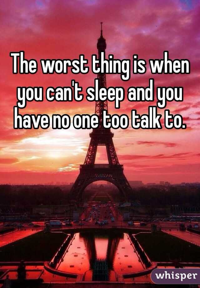 The worst thing is when you can't sleep and you have no one too talk to.